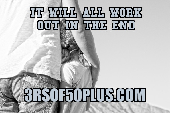 It Will All Work Out In The End – 3r's of 50 Plus…………   Reflections